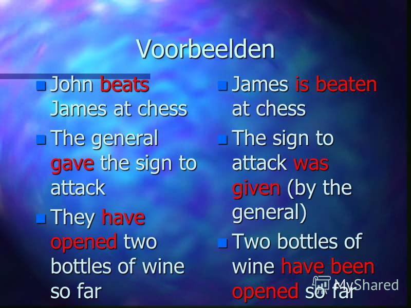 Voorbeelden n John beats James at chess n The general gave the sign to attack n They have opened two bottles of wine so far n James is beaten at chess n The sign to attack was given (by the general) n Two bottles of wine have been opened so far
