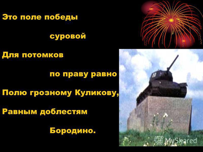 Это поле победы суровой Для потомков по праву равно Полю грозному Куликову, Равным доблестям Бородино.
