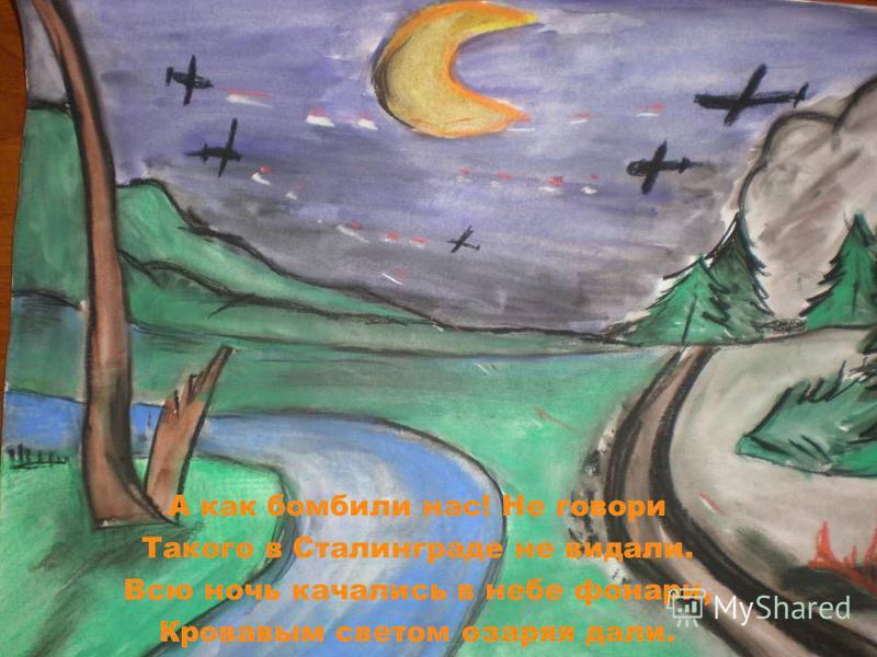 А как бомбили нас! Не говори Такого в Сталинграде не видали. Всю ночь качались в небе фонари, Кровавым светом озаряя дали.