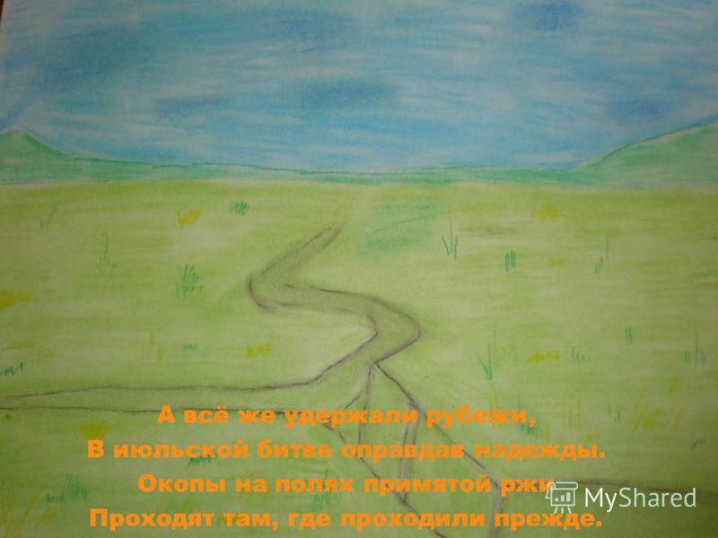А всё же удержали рубежи, В июльской битве оправдав надежды. Окопы на полях примятой ржи Проходят там, где проходили прежде.