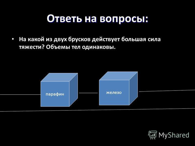 Ответь на вопросы: На какой из двух брусков действует большая сила тяжести? Объемы тел одинаковы. парафин железо