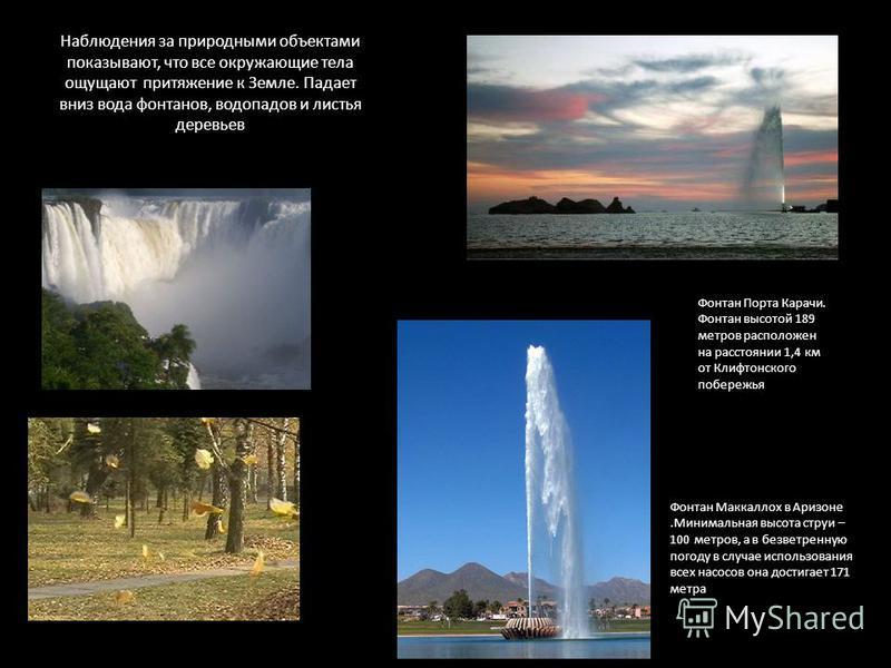 Наблюдения за природными объектами показывают, что все окружающие тела ощущают притяжение к Земле. Падает вниз вода фонтанов, водопадов и листья деревьев Фонтан Маккаллох в Аризоне.Минимальная высота струи – 100 метров, а в безветренную погоду в случ