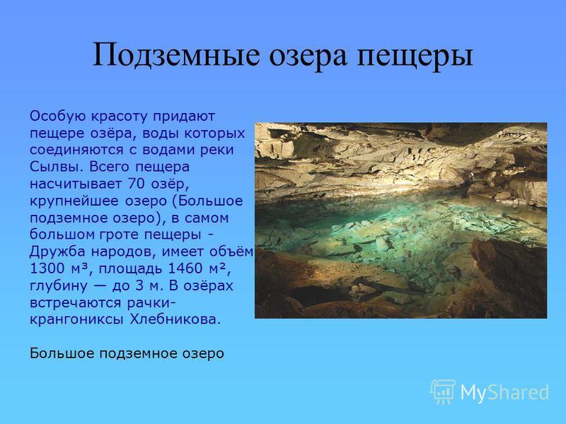 Подземные озера пещеры Особую красоту придают пещере озёра, воды которых соединяются с водами реки Сылвы. Всего пещера насчитывает 70 озёр, крупнейшее озеро (Большое подземное озеро), в самом большом гроте пещеры - Дружба народов, имеет объём 1300 м³