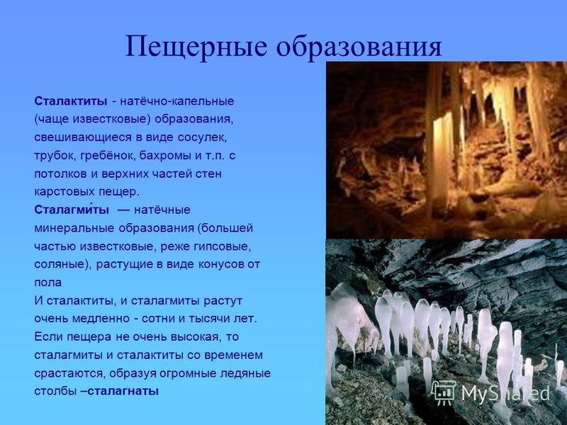 Пещерные образования Сталактиты - натёчно-капельные (чаще известковые) образования, свешивающиеся в виде сосулек, трубок, гребёнок, бахромы и т.п. с потолков и верхних частей стен карстовых пещер. Сталагми́ты натёчные минеральные образования (большей