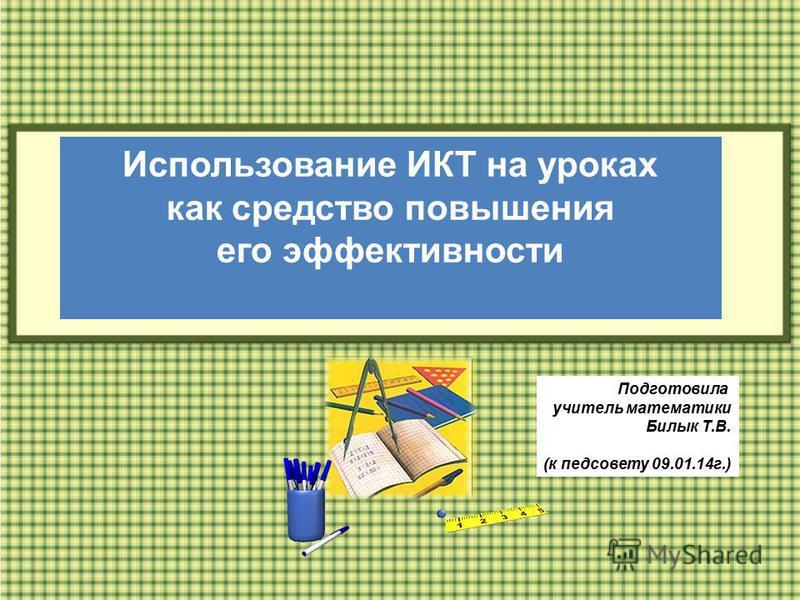 Использование ИКТ на уроках как средство повышения его эффективности Подготовила учитель математики Билык Т.В. (к педсовету 09.01.14 г.)