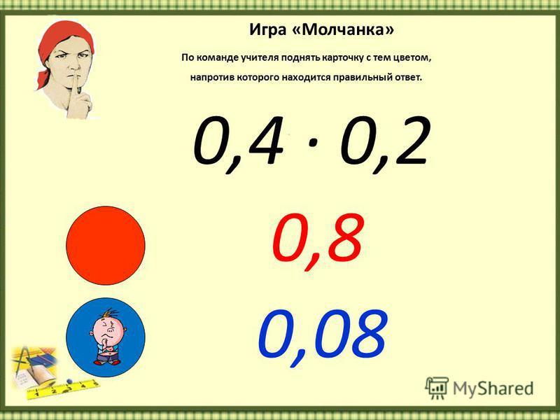 Игра «Молчанка» По команде учителя поднять карточку с тем цветом, напротив которого находится правильный ответ. 0,4 · 0,2 0,8 0,08