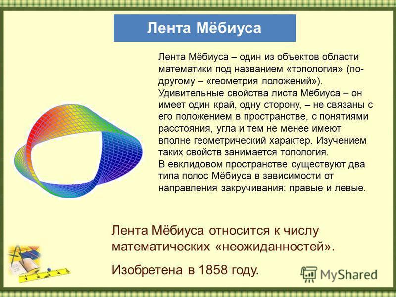 Лента Мёбиуса Лента Мёбиуса относится к числу математических «неожиданностей». Изобретена в 1858 году. Лента Мёбиуса – один из объектов области математики под названием «топология» (по- другому – «геометрия положений»). Удивительные свойства листа Мё