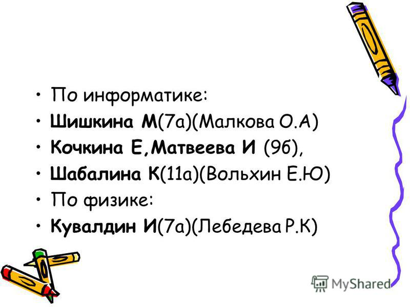 По информатике: Шишкина М(7 а)(Малкова О.А) Кочкина Е,Матвеева И (9 б), Шабалина К(11 а)(Вольхин Е.Ю) По физике: Кувалдин И(7 а)(Лебедева Р.К)