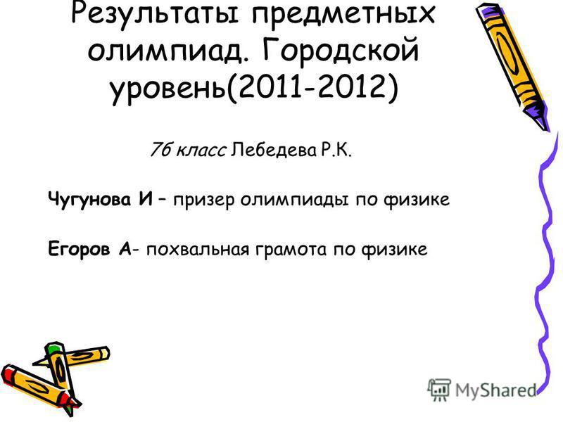 Результаты предметных олимпиад. Городской уровень(2011-2012) 7 б класс Лебедева Р.К. Чугунова И – призер олимпиады по физике Егоров А- похвальная грамота по физике