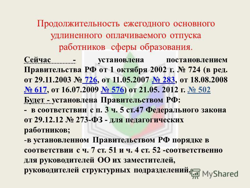 Продолжительность ежегодного основного удлиненного оплачиваемого отпуска работников сферы образования. Сейчас - установлена постановлением Правительства РФ от 1 октября 2002 г. 724 (в ред. от 29.11.2003 726, от 11.05.2007 283, от 18.08.2008 617, от 1