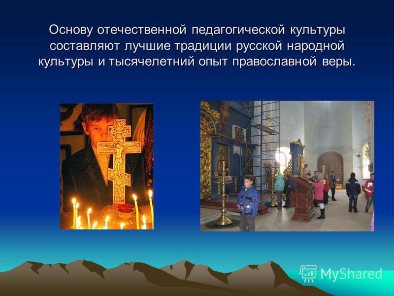 Основу отечественной педагогической культуры составляют лучшие традиции русской народной культуры и тысячелетний опыт православной веры.