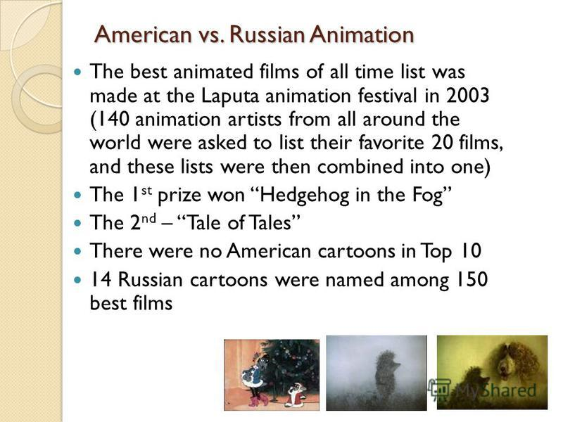 American vs. Russian Animation The best animated films of all time list was made at the Laputa animation festival in 2003 (140 animation artists from all around the world were asked to list their favorite 20 films, and these lists were then combined