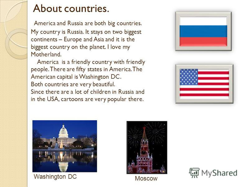 About countries. America and Russia are both big countries. My country is Russia. It stays on two biggest continents – Europe and Asia and it is the biggest country on the planet. I love my Motherland. America is a friendly country with friendly peop