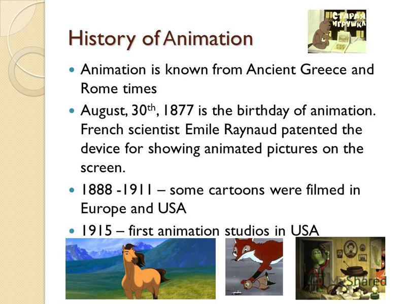 History of A nimation Animation is known from Ancient Greece and Rome times August, 30 th, 1877 is the birthday of animation. French scientist Emile Raynaud patented the device for showing animated pictures on the screen. 1888 -1911 – some cartoons w