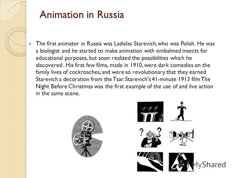 Animation in Russia The first animator in Russia was Ladislas Starevich, who was Polish. He was a biologist and he started to make animation with embalmed insects for educational purposes, but soon realized the possibilities which he discovered. His