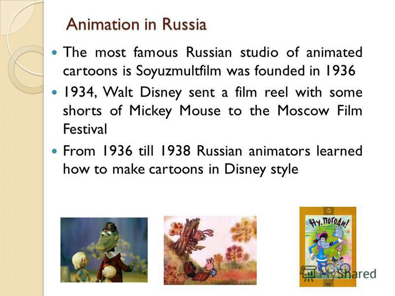 Animation in Russia The most famous Russian studio of animated cartoons is Soyuzmultfilm was founded in 1936 1934, Walt Disney sent a film reel with some shorts of Mickey Mouse to the Moscow Film Festival From 1936 till 1938 Russian animators learned