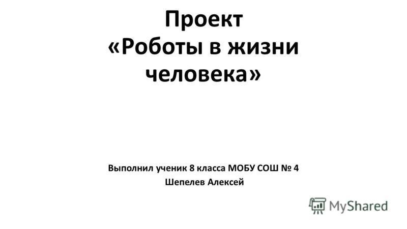 Проект «Роботы в жизни человека» Выполнил ученик 8 класса МОБУ СОШ 4 Шепелев Алексей