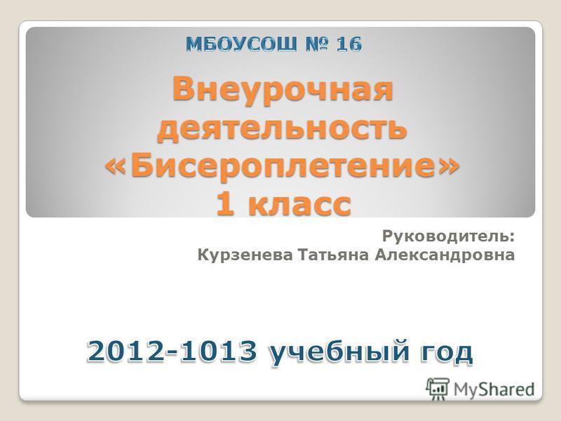Внеурочная деятельность «Бисероплетение» 1 класс Руководитель: Курзенева Татьяна Александровна
