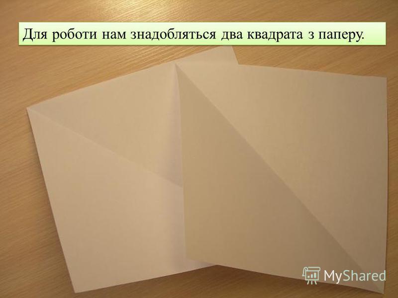 Для роботи нам знадобляться два квадрата з паперу.