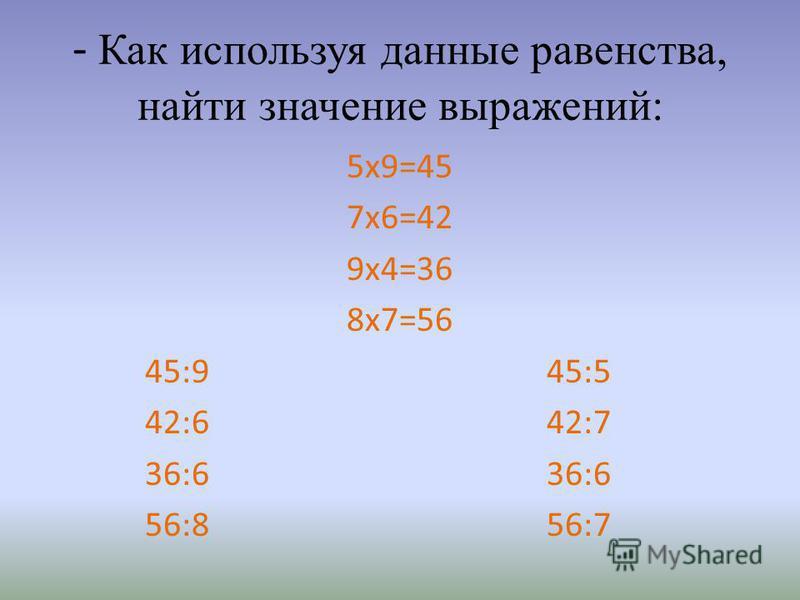 - Как используя данные равенства, найти значение выражений: 5 х 9=45 7 х 6=42 9 х 4=36 8 х 7=56 45:9 45:5 42:6 42:7 36:6 36:6 56:8 56:7