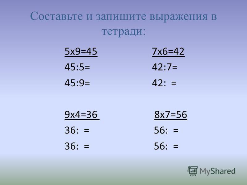 Составьте и запишите выражения в тетради: 5 х 9=45 7 х 6=42 45:5= 42:7= 45:9= 42: = 9 х 4=36 8 х 7=56 36: = 56: =