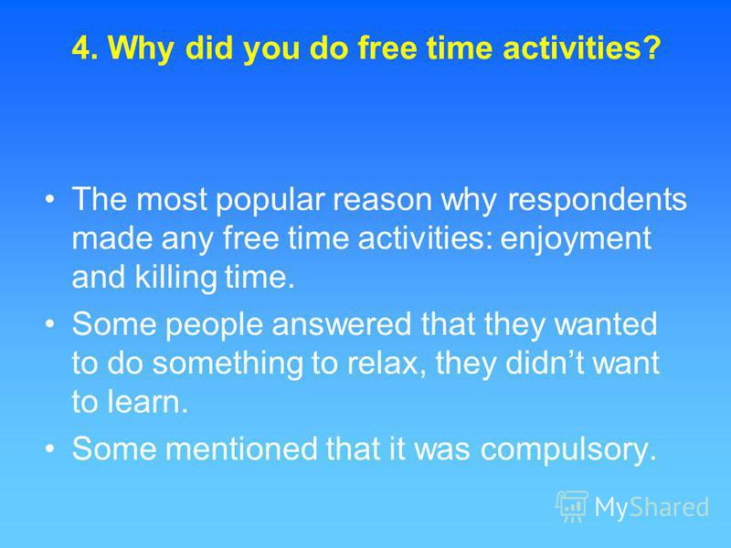 The most popular reason why respondents made any free time activities: enjoyment and killing time. Some people answered that they wanted to do something to relax, they didnt want to learn. Some mentioned that it was compulsory. 4. Why did you do free
