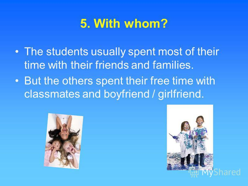 5. With whom? The students usually spent most of their time with their friends and families. But the others spent their free time with classmates and boyfriend / girlfriend.