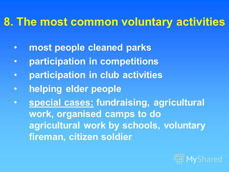 8. The most common voluntary activities most people cleaned parks participation in competitions participation in club activities helping elder people special cases: fundraising, agricultural work, organised camps to do agricultural work by schools, v