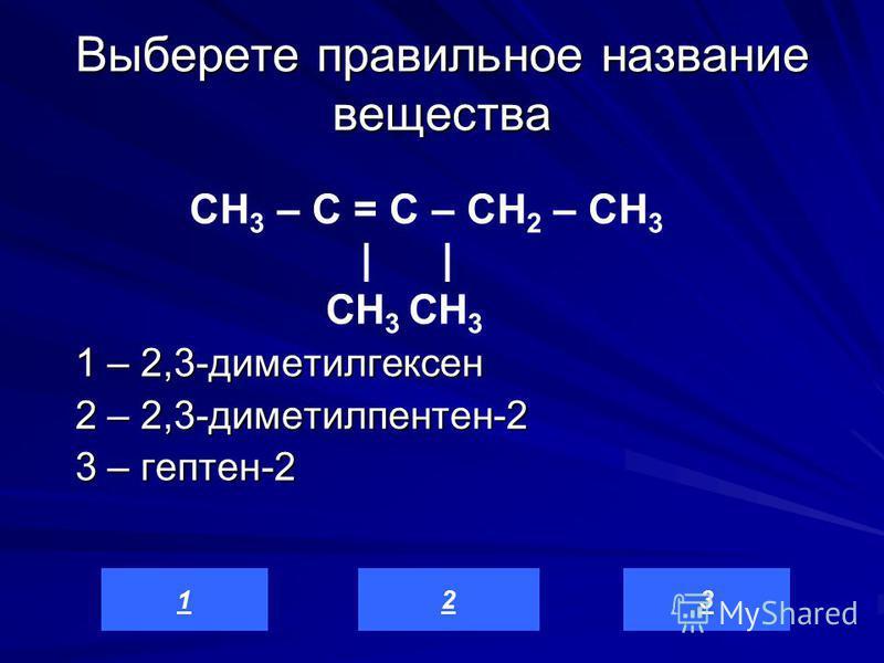 Выберете правильное название вещества 1 – 2,3-диметилгексен 2 – 2,3-диметилпентен-2 3 – гептен-2 321 СН 3 – С = C – СН 2 – СН 3 | | CH 3 CH 3