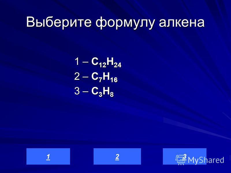 Выберите формулу алкена 1 – C 12 H 24 2 – C 7 H 16 3 – C 3 H 8 321