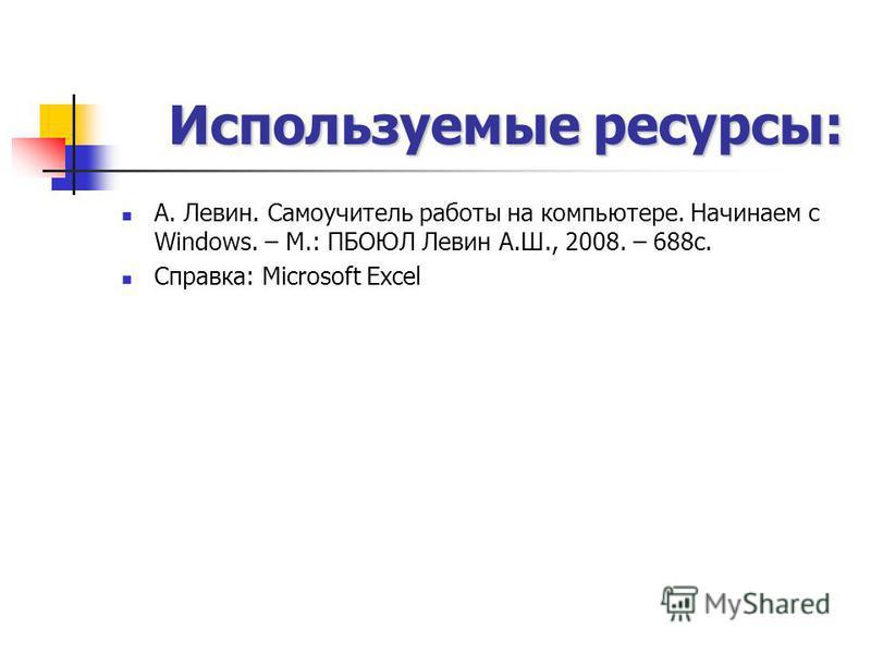 Используемые ресурсы: А. Левин. Самоучитель работы на компьютере. Начинаем с Windows. – М.: ПБОЮЛ Левин А.Ш., 2008. – 688 с. Справка: Microsoft Excel