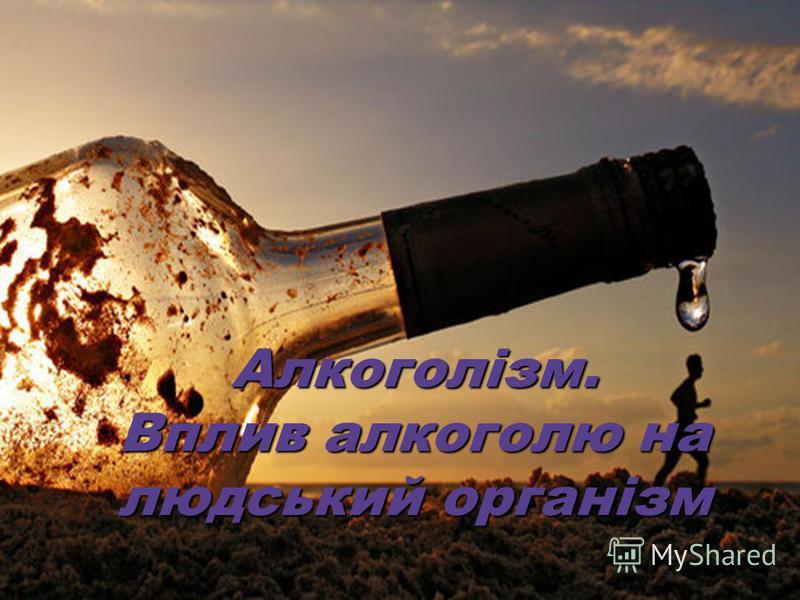 Алкоголізм. Вплив алкоголю на людський організм