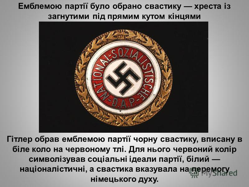 Емблемою партії було обрано свастику хреста із загнутими під прямим кутом кінцями Гітлер обрав емблемою партії чорну свастику, вписану в біле коло на червоному тлі. Для нього червоний колір символізував соціальні ідеали партії, білий націоналістичні,