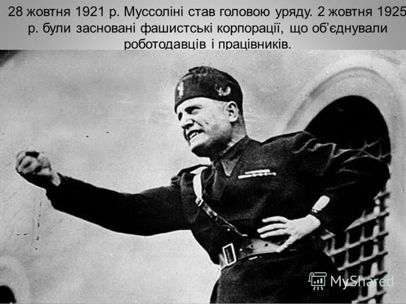 28 жовтня 1921 р. Муссоліні став головою уряду. 2 жовтня 1925 р. були засновані фашистські корпорації, що обєднували роботодавців і працівників.
