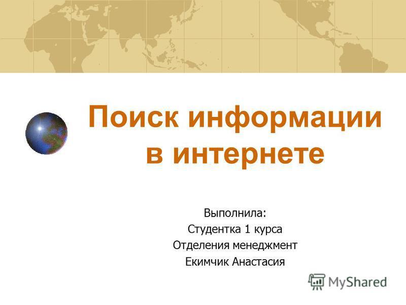Поиск информации в интернете Выполнила: Студентка 1 курса Отделения менеджмент Екимчик Анастасия