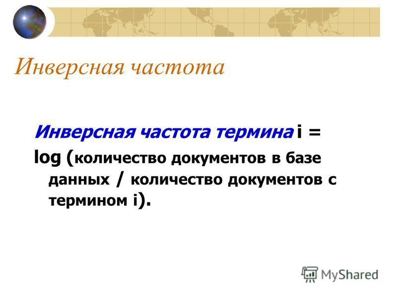 Инверсная частота Инверсная частота термина i = log ( количество документов в базе данных / количество документов с термином i ).