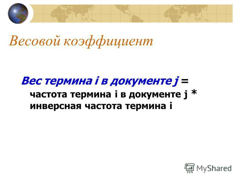 Весовой коэффициент Вес термина i в документе j = частота термина i в документе j * инверсная частота термина i