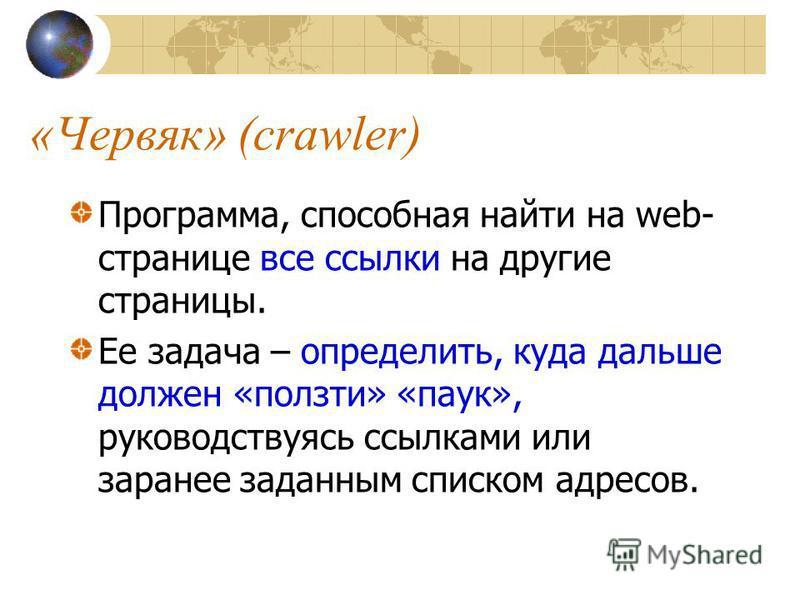 «Червяк» (crawler) Программа, способная найти на web- странице все ссылки на другие страницы. Ее задача – определить, куда дальше должен «ползти» «паук», руководствуясь ссылками или заранее заданным списком адресов.