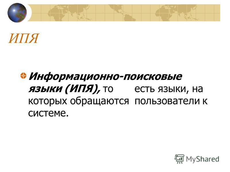 ИПЯ Информационно-поисковые языки (ИПЯ), то есть языки, на которых обращаются пользователи к системе.