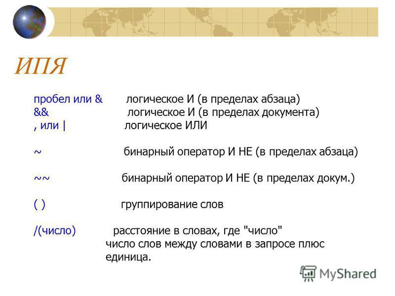 ИПЯ пробел или & логическое И (в пределах абзаца) && логическое И (в пределах документа), или | логическое ИЛИ ~ бинарный оператор И НЕ (в пределах абзаца) ~~ бинарный оператор И НЕ (в пределах докум.) ( ) группирование слов /(число) расстояние в сло