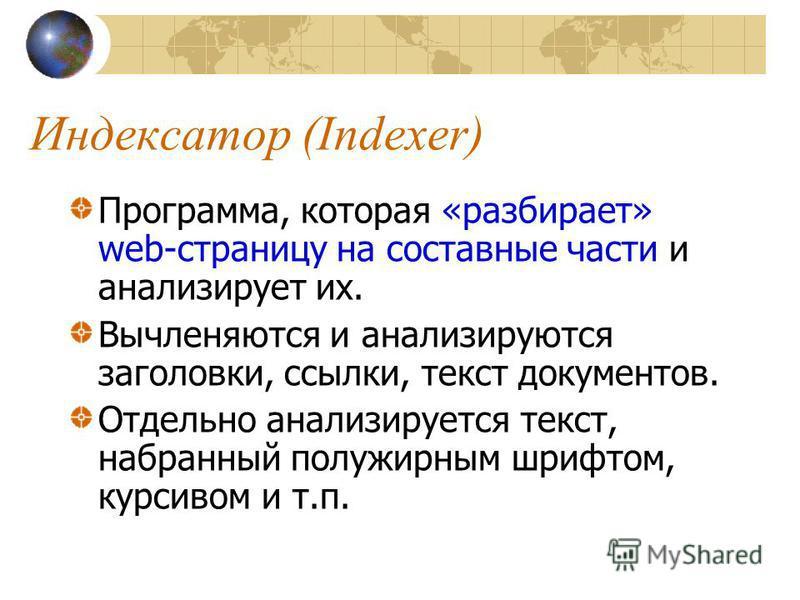 Индексатор (Indexer) Программа, которая «разбирает» web-страницу на составные части и анализирует их. Вычленяются и анализируются заголовки, ссылки, текст документов. Отдельно анализируется текст, набранный полужирным шрифтом, курсивом и т.п.