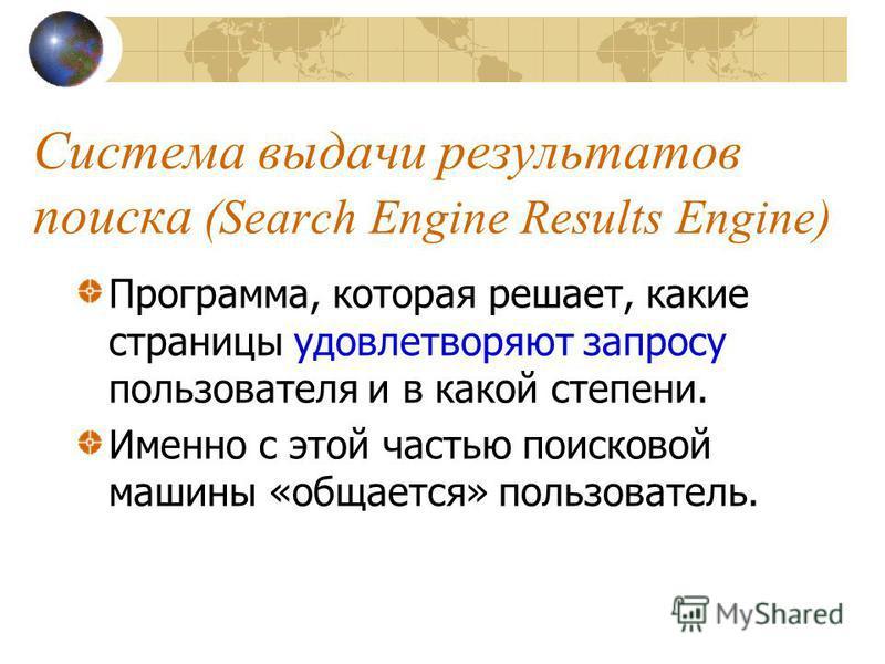 Система выдачи результатов поиска (Search Engine Results Engine) Программа, которая решает, какие страницы удовлетворяют запросу пользователя и в какой степени. Именно с этой частью поисковой машины «общается» пользователь.