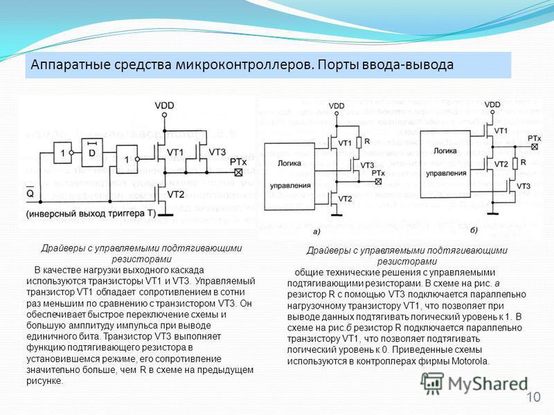 Аппаратные средства микроконтроллеров. Порты ввода-вывода 10 Драйверы с управляемыми подтягивающими резисторами В качестве нагрузки выходного каскада используются транзисторы VT1 и VT3. Управляемый транзистор VT1 обладает сопротивлением в сотни раз м