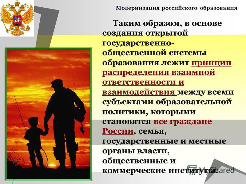 Модернизация российского образования Таким образом, в основе создания открытой государственно- общественной системы образования лежит принцип распределения взаимной ответственности и взаимодействия между всеми субъектами образовательной политики, кот