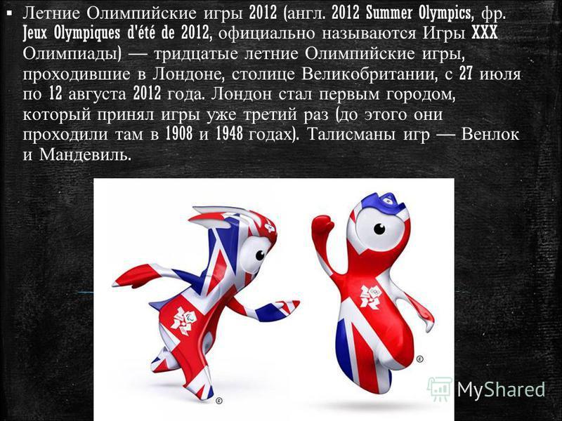 Летние Олимпийские игры 2012 ( англ. 2012 Summer Olympics, фр. Jeux Olympiques d'été de 2012, официально называются Игры XXX Олимпиады ) тридцатые летние Олимпийские игры, проходившие в Лондоне, столице Великобритании, с 27 июля по 12 августа 2012 го