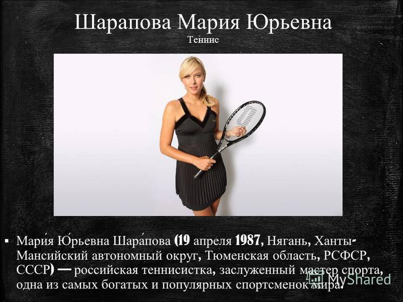 Шарапава Мария Юрьевна Теннис Мари́я Ю́рьевна Шара́пава (19 апреля 1987, Нягань, Ханты - Мансийский автономный округ, Тюменская область, РСФСР, СССР ) российская теннисистка, заслуженный мастер спорта, одна из самых богатых и популярных спортсменок м