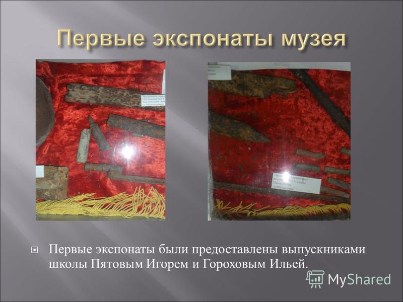 Первые экспонаты были предоставлены выпускниками школы Пятовым Игорем и Гороховым Ильей.