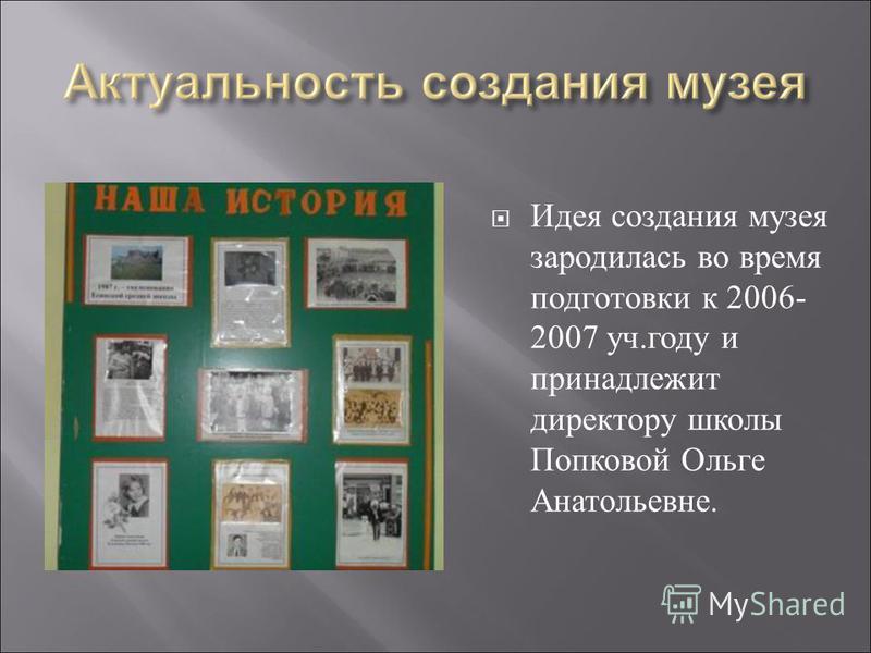 Идея создания музея зародилась во время подготовки к 2006- 2007 уч.году и принадлежит директору школы Попковой Ольге Анатольевне.