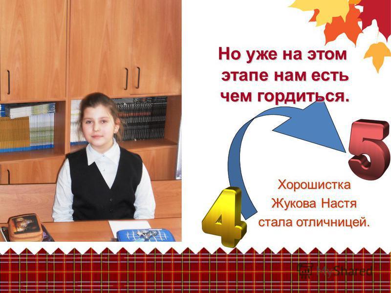 Но уже на этом этапе нам есть чем гордиться. Хорошистка Жукова Настя стала отличницей.