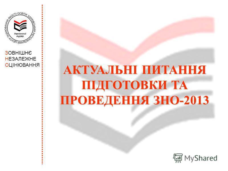 АКТУАЛЬНІ ПИТАННЯ ПІДГОТОВКИ ТА ПРОВЕДЕННЯ ЗНО-2013 ЗОВНІШНЄ НЕЗАЛЕЖНЕ ОЦІНЮВАННЯ